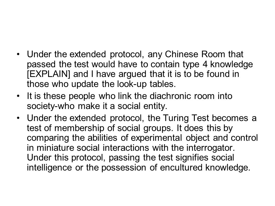 Under the extended protocol, any Chinese Room that passed the test would have to contain type 4 knowledge [EXPLAIN] and I have argued that it is to be found in those who update the look-up tables.